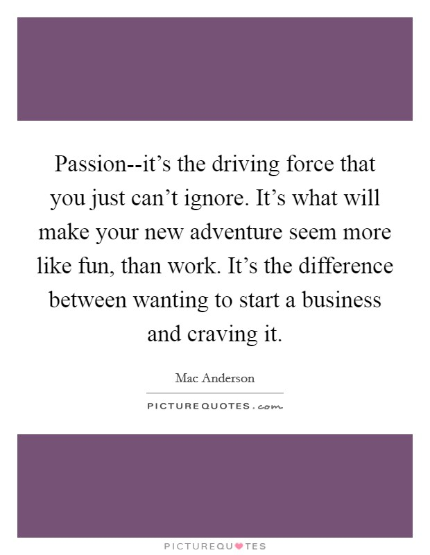 Passion--it's the driving force that you just can't ignore. It's what will make your new adventure seem more like fun, than work. It's the difference between wanting to start a business and craving it Picture Quote #1