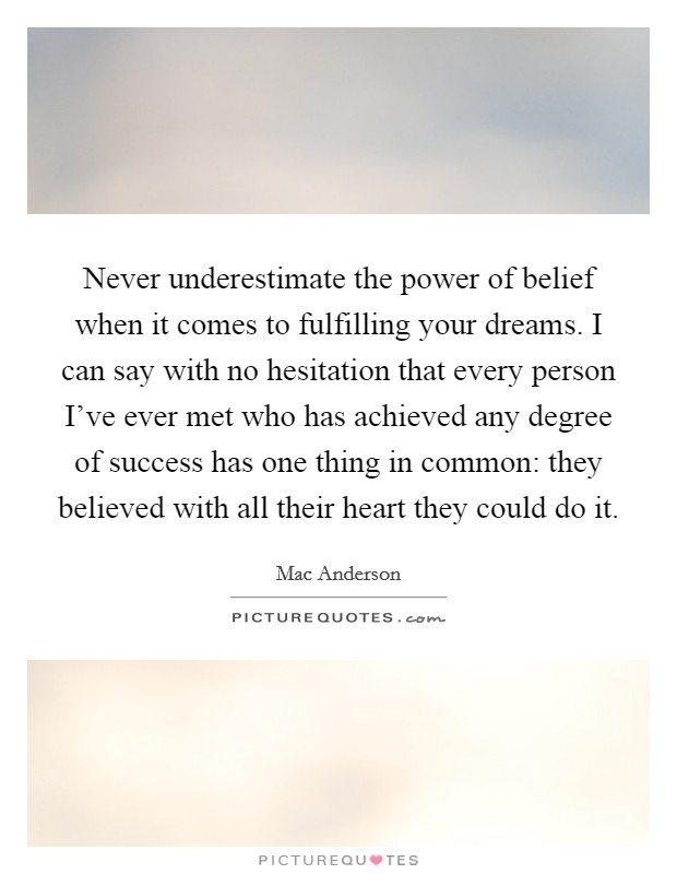 Never underestimate the power of belief when it comes to fulfilling your dreams. I can say with no hesitation that every person I've ever met who has achieved any degree of success has one thing in common: they believed with all their heart they could do it Picture Quote #1
