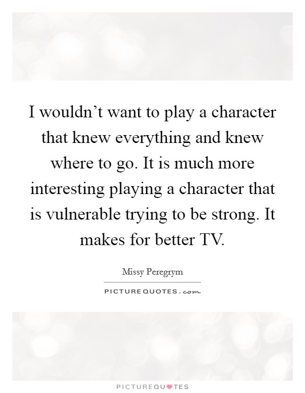 I wouldn't want to play a character that knew everything and knew where to go. It is much more interesting playing a character that is vulnerable trying to be strong. It makes for better TV Picture Quote #1