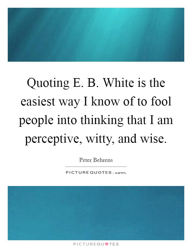 Quoting E. B. White is the easiest way I know of to fool people into thinking that I am perceptive, witty, and wise Picture Quote #1