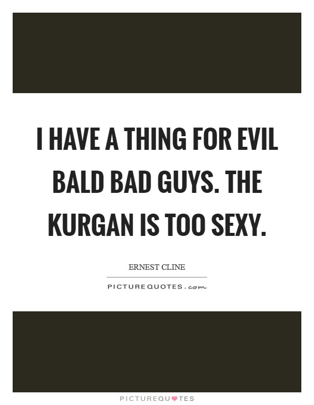 I have a thing for evil bald bad guys. The Kurgan is too sexy Picture Quote #1