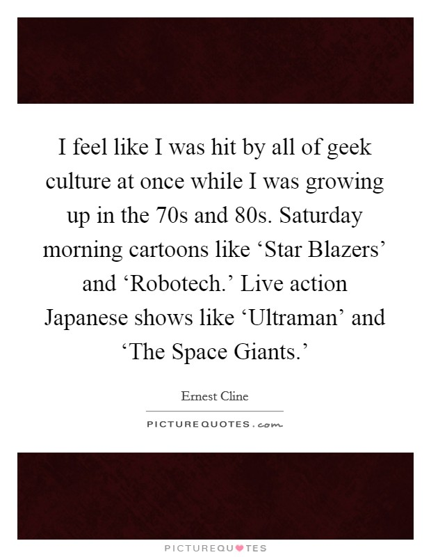 I feel like I was hit by all of geek culture at once while I was growing up in the  70s and  80s. Saturday morning cartoons like 'Star Blazers' and 'Robotech.' Live action Japanese shows like 'Ultraman' and 'The Space Giants.' Picture Quote #1