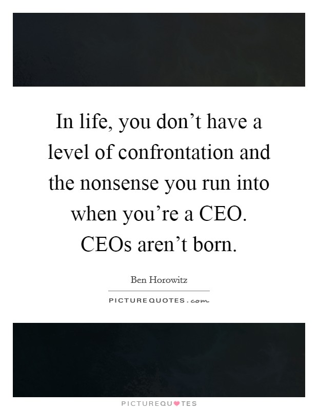 In life, you don't have a level of confrontation and the nonsense you run into when you're a CEO. CEOs aren't born Picture Quote #1