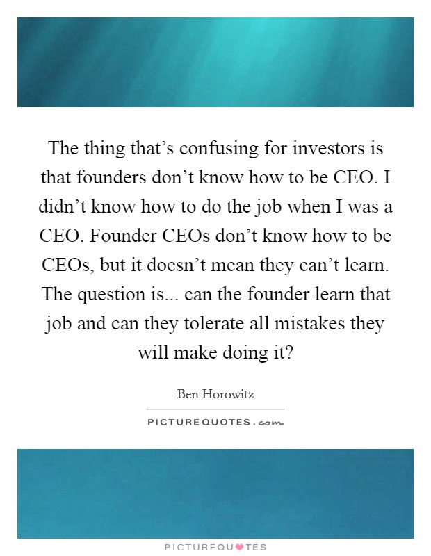 The thing that's confusing for investors is that founders don't know how to be CEO. I didn't know how to do the job when I was a CEO. Founder CEOs don't know how to be CEOs, but it doesn't mean they can't learn. The question is... can the founder learn that job and can they tolerate all mistakes they will make doing it? Picture Quote #1
