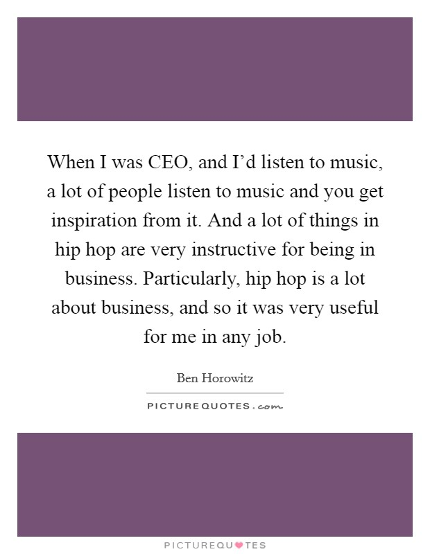When I was CEO, and I'd listen to music, a lot of people listen to music and you get inspiration from it. And a lot of things in hip hop are very instructive for being in business. Particularly, hip hop is a lot about business, and so it was very useful for me in any job Picture Quote #1