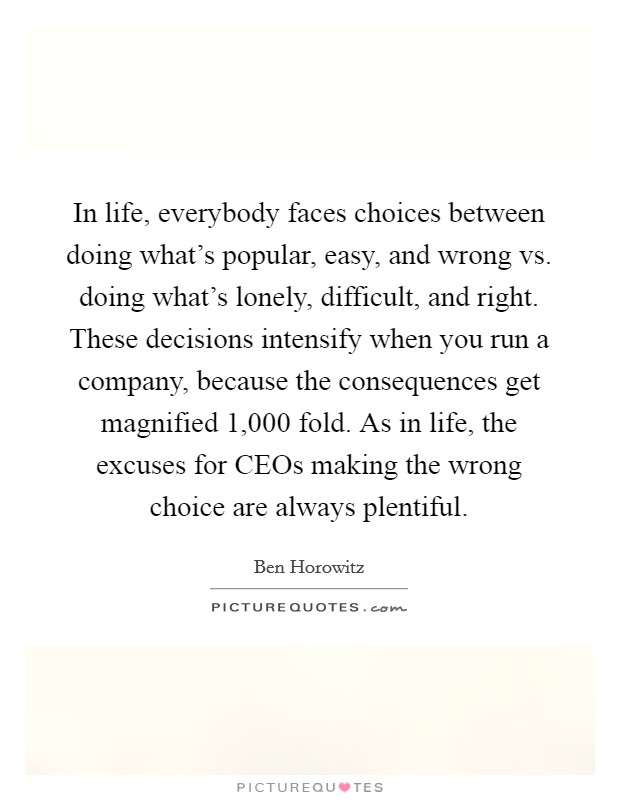 In life, everybody faces choices between doing what's popular, easy, and wrong vs. doing what's lonely, difficult, and right. These decisions intensify when you run a company, because the consequences get magnified 1,000 fold. As in life, the excuses for CEOs making the wrong choice are always plentiful Picture Quote #1
