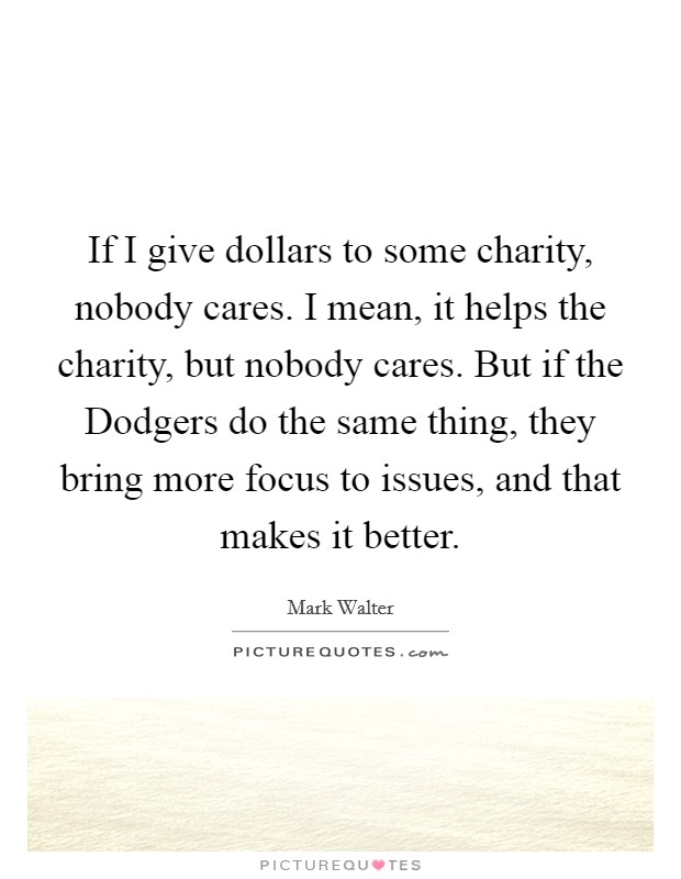 If I give dollars to some charity, nobody cares. I mean, it helps the charity, but nobody cares. But if the Dodgers do the same thing, they bring more focus to issues, and that makes it better Picture Quote #1