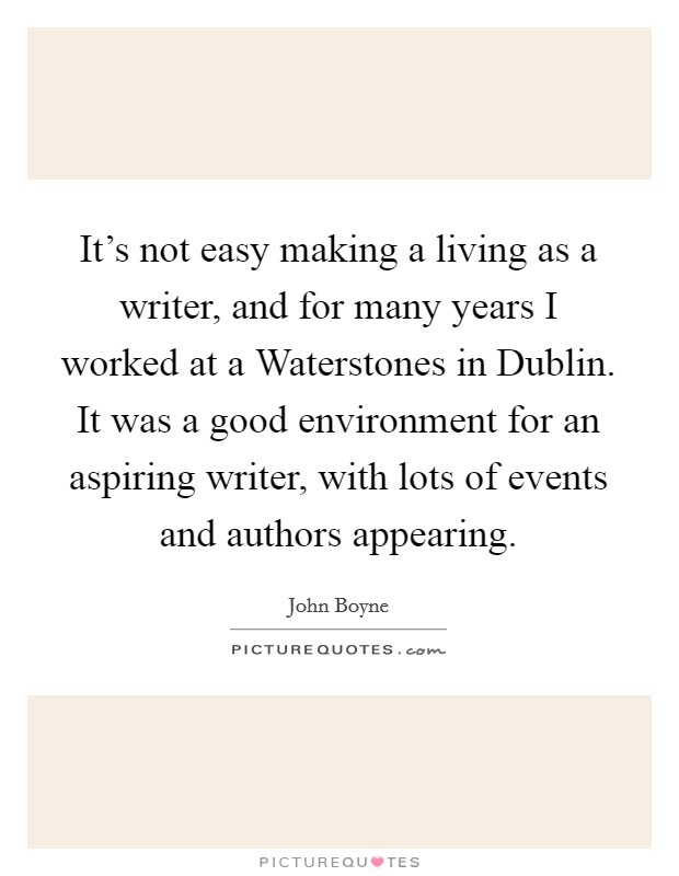 It's not easy making a living as a writer, and for many years I worked at a Waterstones in Dublin. It was a good environment for an aspiring writer, with lots of events and authors appearing Picture Quote #1