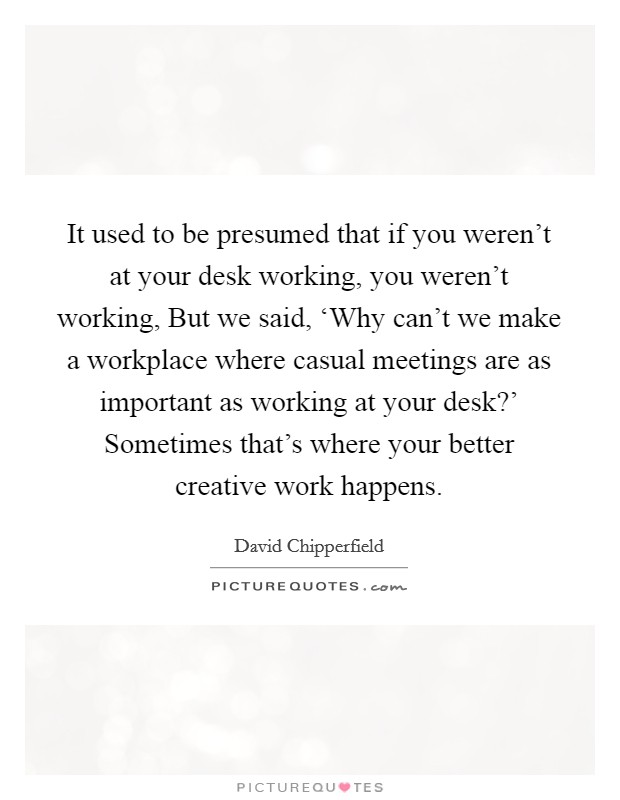 It used to be presumed that if you weren't at your desk working, you weren't working, But we said, 'Why can't we make a workplace where casual meetings are as important as working at your desk?' Sometimes that's where your better creative work happens Picture Quote #1