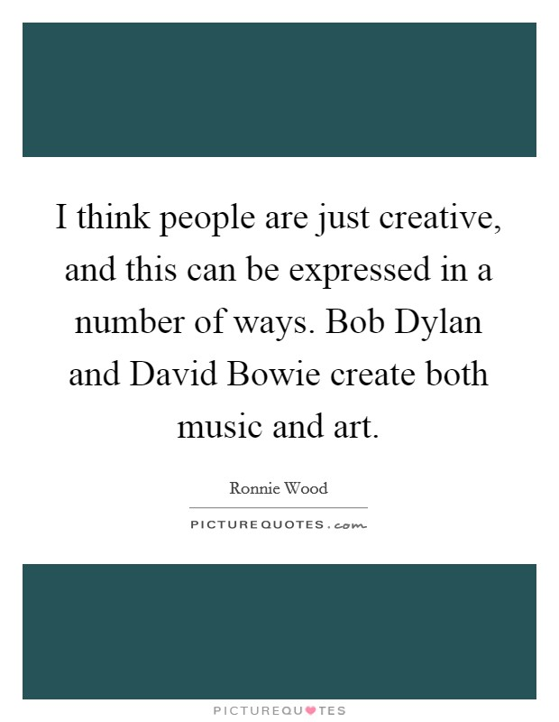 I think people are just creative, and this can be expressed in a number of ways. Bob Dylan and David Bowie create both music and art Picture Quote #1