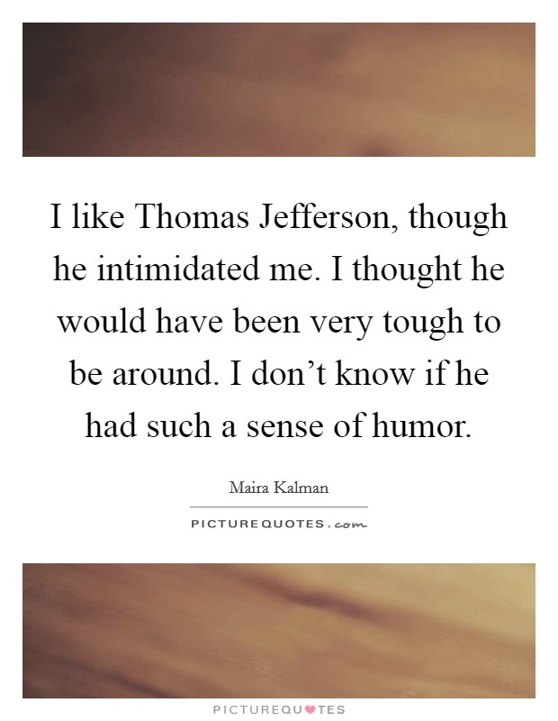 I like Thomas Jefferson, though he intimidated me. I thought he would have been very tough to be around. I don't know if he had such a sense of humor Picture Quote #1