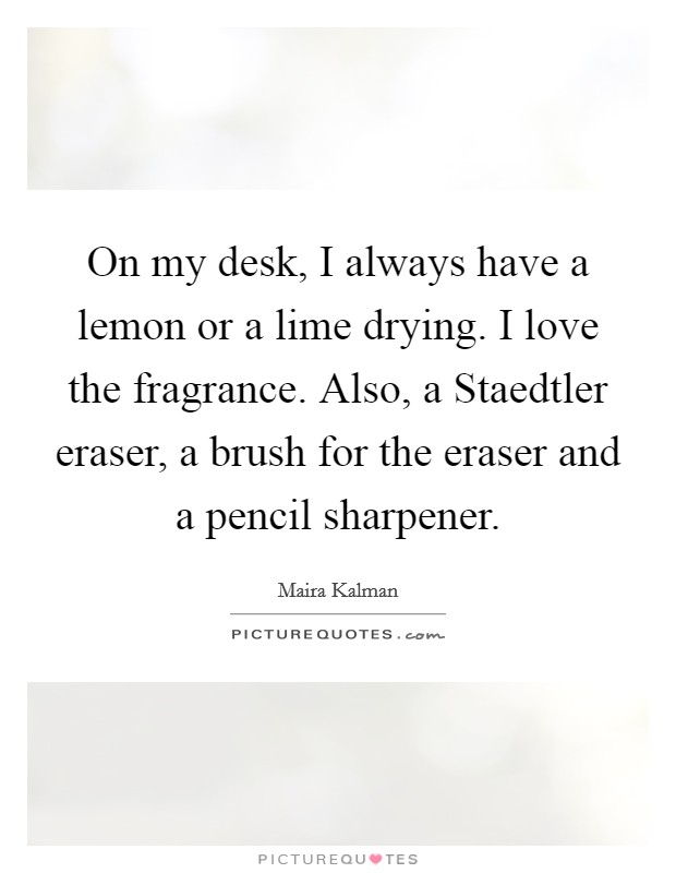 On my desk, I always have a lemon or a lime drying. I love the fragrance. Also, a Staedtler eraser, a brush for the eraser and a pencil sharpener Picture Quote #1