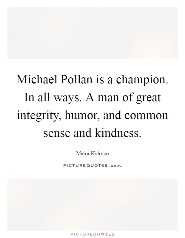Michael Pollan is a champion. In all ways. A man of great integrity, humor, and common sense and kindness Picture Quote #1