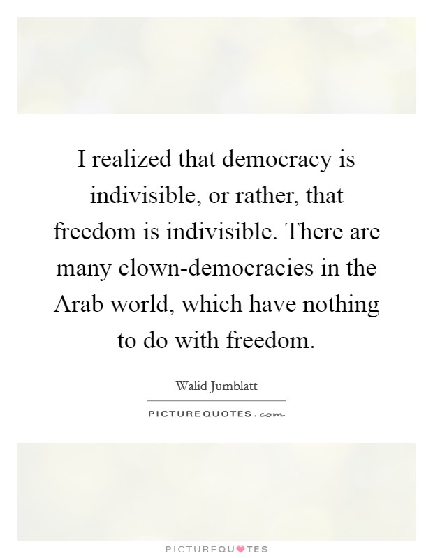 I realized that democracy is indivisible, or rather, that freedom is indivisible. There are many clown-democracies in the Arab world, which have nothing to do with freedom Picture Quote #1