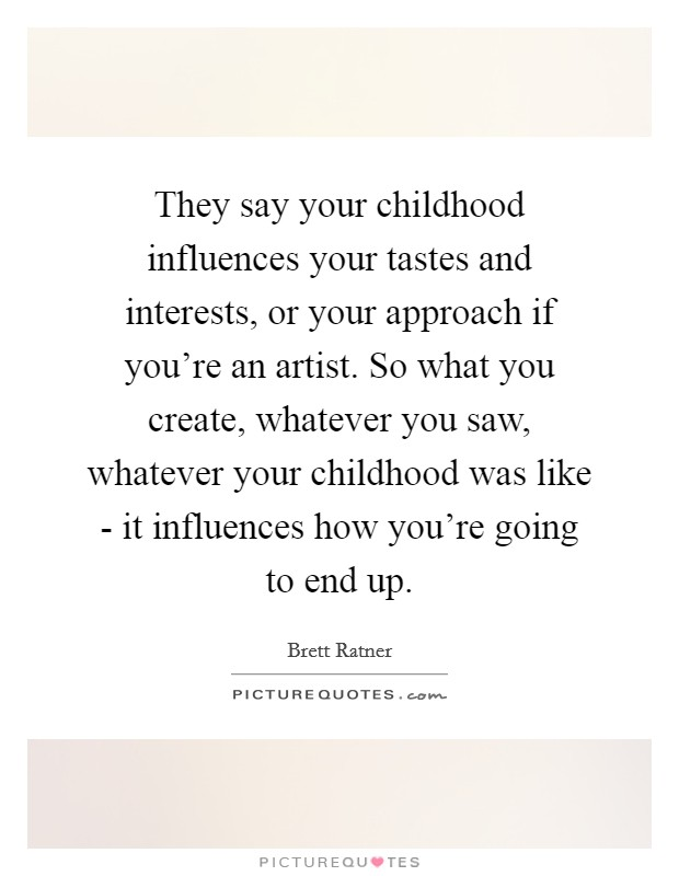 They say your childhood influences your tastes and interests, or your approach if you're an artist. So what you create, whatever you saw, whatever your childhood was like - it influences how you're going to end up Picture Quote #1