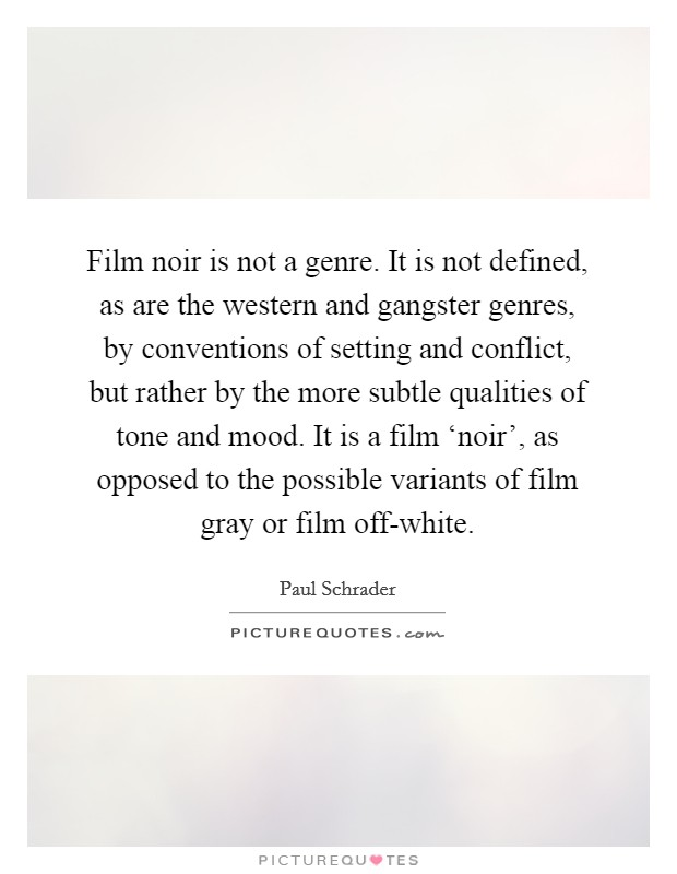 Film noir is not a genre. It is not defined, as are the western and gangster genres, by conventions of setting and conflict, but rather by the more subtle qualities of tone and mood. It is a film 'noir', as opposed to the possible variants of film gray or film off-white Picture Quote #1