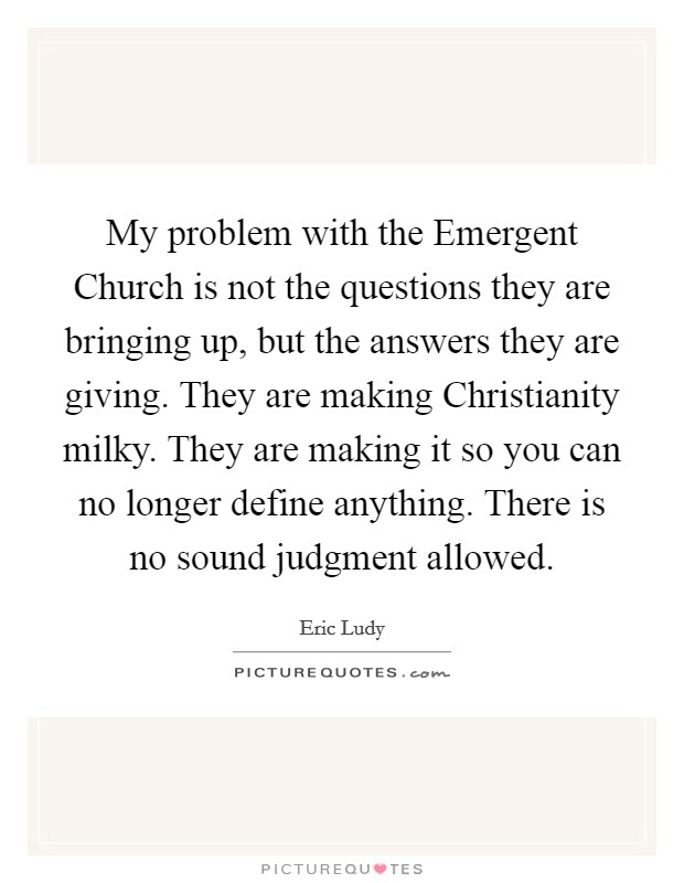 My problem with the Emergent Church is not the questions they are bringing up, but the answers they are giving. They are making Christianity milky. They are making it so you can no longer define anything. There is no sound judgment allowed Picture Quote #1