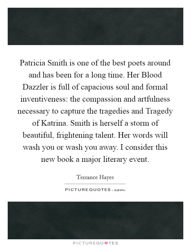 Patricia Smith is one of the best poets around and has been for a long time. Her Blood Dazzler is full of capacious soul and formal inventiveness: the compassion and artfulness necessary to capture the tragedies and Tragedy of Katrina. Smith is herself a storm of beautiful, frightening talent. Her words will wash you or wash you away. I consider this new book a major literary event Picture Quote #1