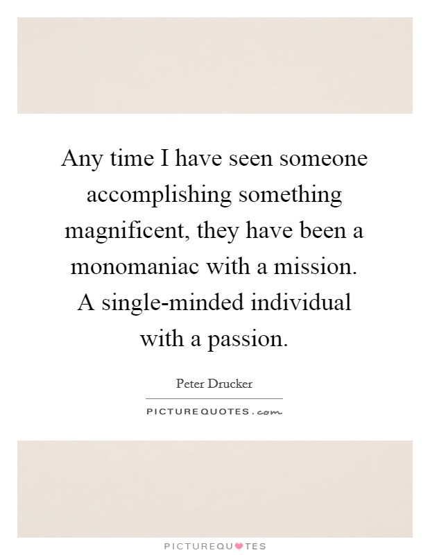 Any time I have seen someone accomplishing something magnificent, they have been a monomaniac with a mission. A single-minded individual with a passion Picture Quote #1