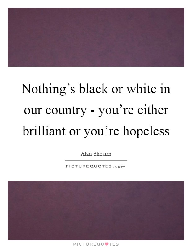 Nothing's black or white in our country - you're either brilliant or you're hopeless Picture Quote #1