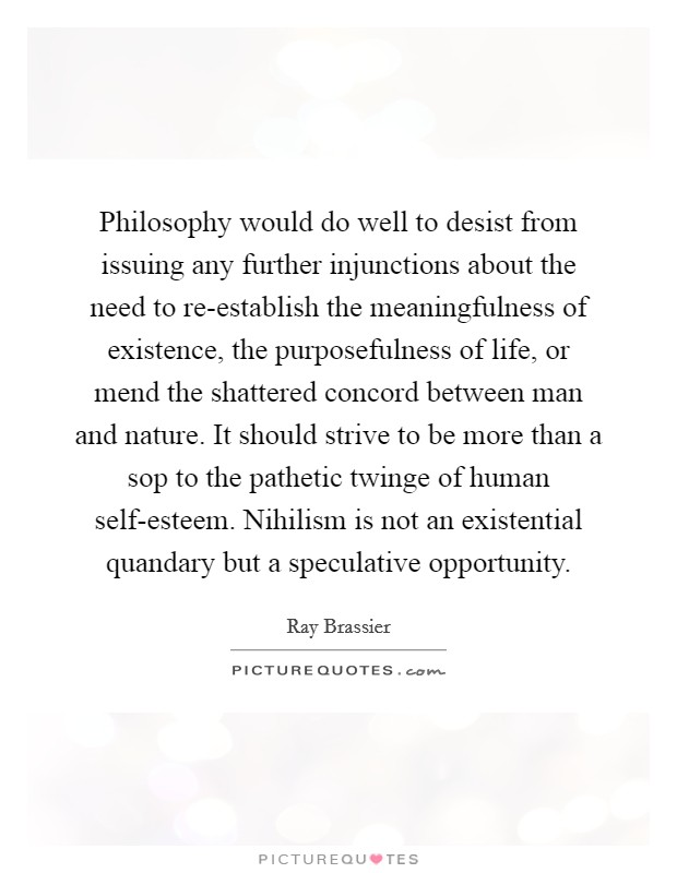 Philosophy would do well to desist from issuing any further injunctions about the need to re-establish the meaningfulness of existence, the purposefulness of life, or mend the shattered concord between man and nature. It should strive to be more than a sop to the pathetic twinge of human self-esteem. Nihilism is not an existential quandary but a speculative opportunity Picture Quote #1