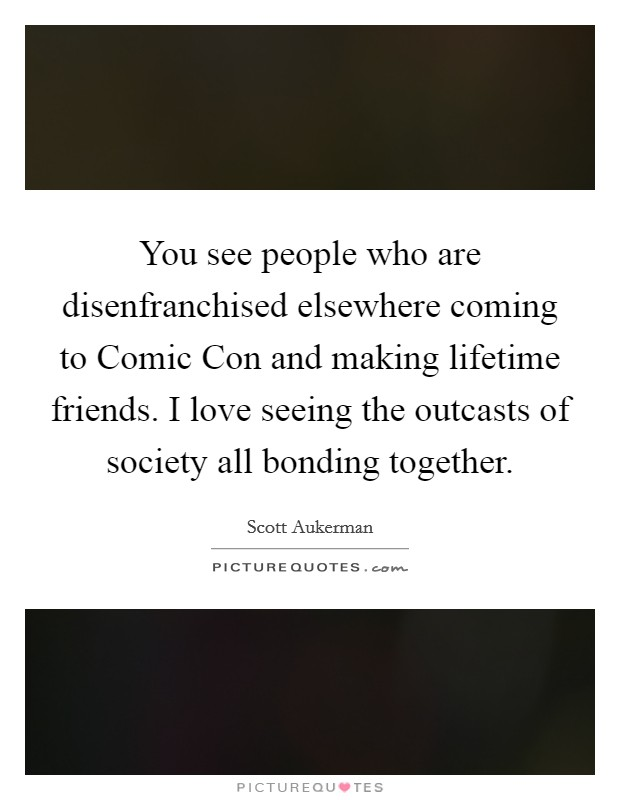 You see people who are disenfranchised elsewhere coming to Comic Con and making lifetime friends. I love seeing the outcasts of society all bonding together Picture Quote #1