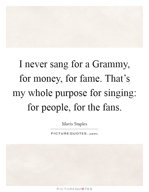 I never sang for a Grammy, for money, for fame. That's my whole purpose for singing: for people, for the fans Picture Quote #1
