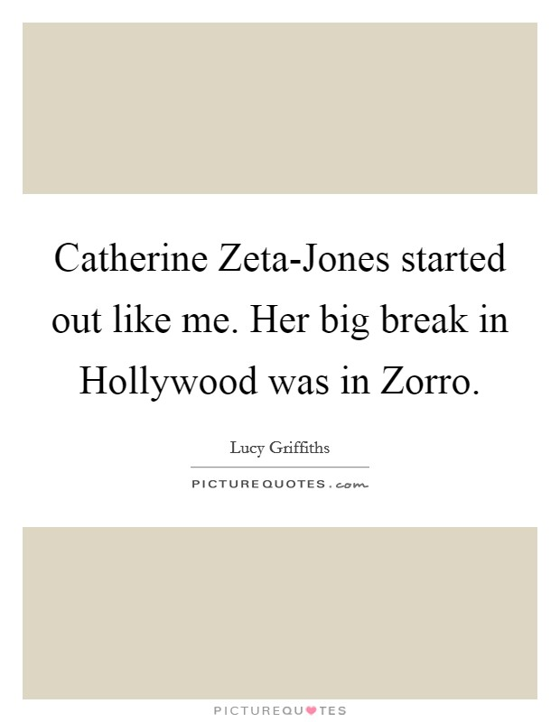 Catherine Zeta-Jones started out like me. Her big break in Hollywood was in Zorro Picture Quote #1