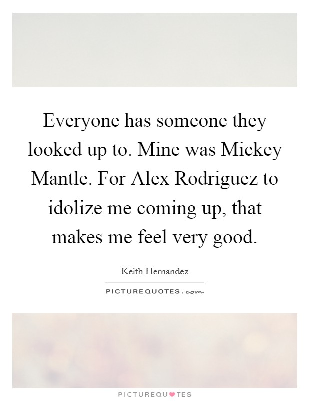 Everyone has someone they looked up to. Mine was Mickey Mantle. For Alex Rodriguez to idolize me coming up, that makes me feel very good Picture Quote #1