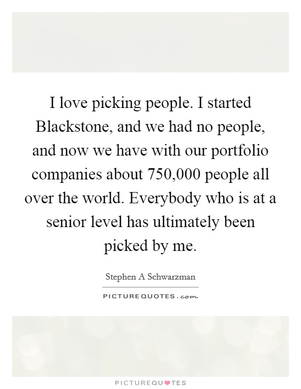 I love picking people. I started Blackstone, and we had no people, and now we have with our portfolio companies about 750,000 people all over the world. Everybody who is at a senior level has ultimately been picked by me Picture Quote #1