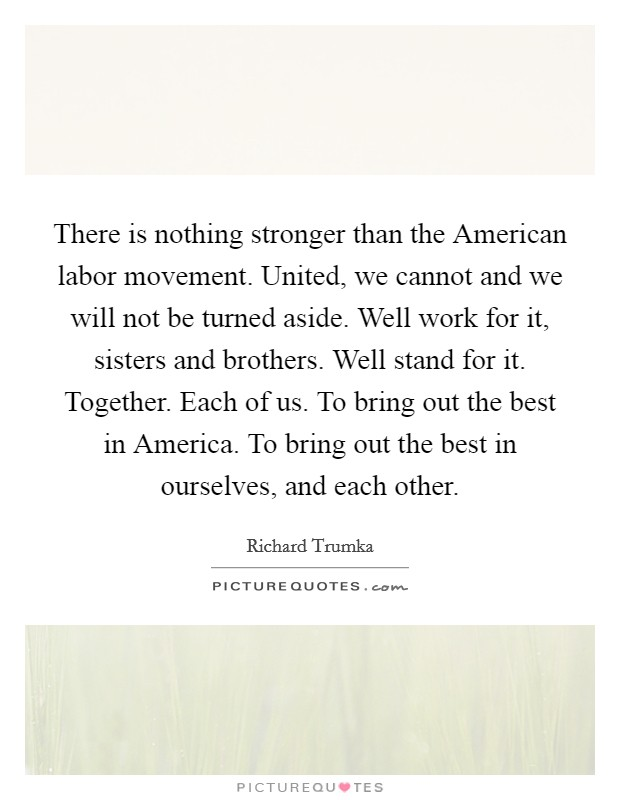There is nothing stronger than the American labor movement. United, we cannot and we will not be turned aside. Well work for it, sisters and brothers. Well stand for it. Together. Each of us. To bring out the best in America. To bring out the best in ourselves, and each other Picture Quote #1