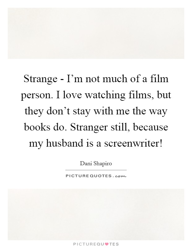 Strange - I'm not much of a film person. I love watching films, but they don't stay with me the way books do. Stranger still, because my husband is a screenwriter! Picture Quote #1