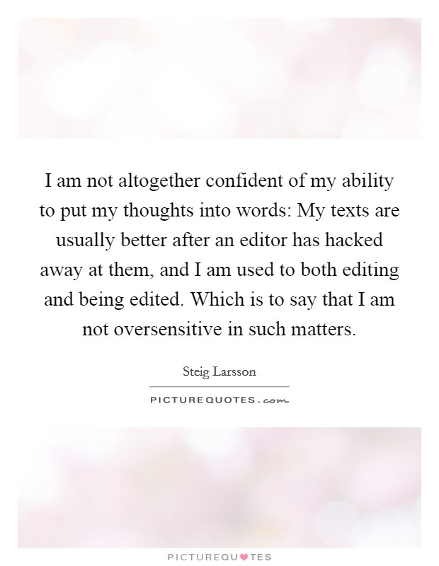 I am not altogether confident of my ability to put my thoughts into words: My texts are usually better after an editor has hacked away at them, and I am used to both editing and being edited. Which is to say that I am not oversensitive in such matters Picture Quote #1