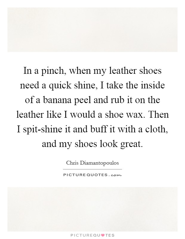In a pinch, when my leather shoes need a quick shine, I take the inside of a banana peel and rub it on the leather like I would a shoe wax. Then I spit-shine it and buff it with a cloth, and my shoes look great Picture Quote #1