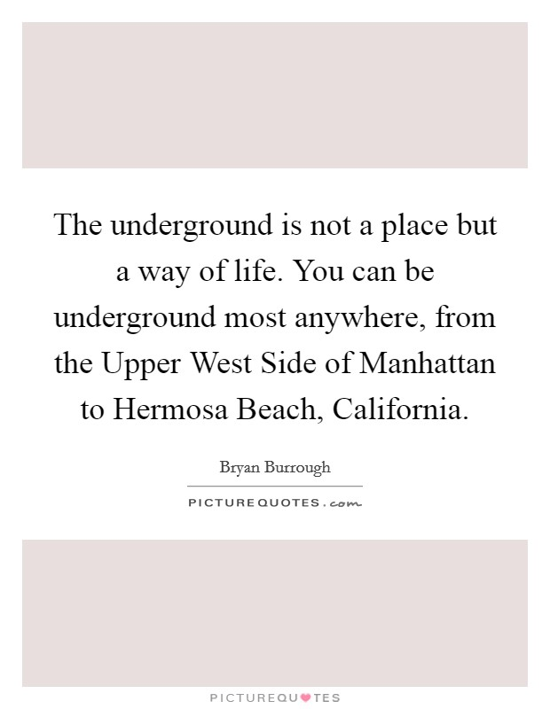 The underground is not a place but a way of life. You can be underground most anywhere, from the Upper West Side of Manhattan to Hermosa Beach, California Picture Quote #1