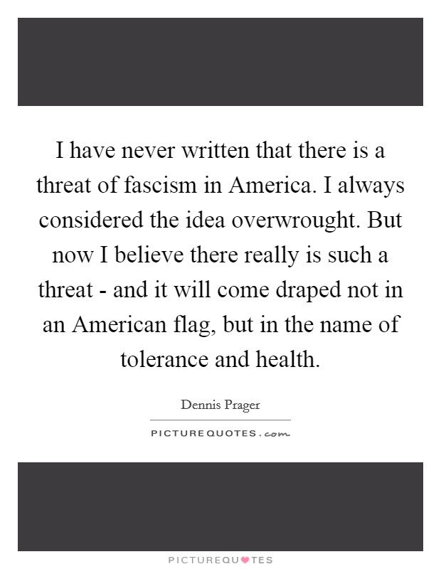 I have never written that there is a threat of fascism in America. I always considered the idea overwrought. But now I believe there really is such a threat - and it will come draped not in an American flag, but in the name of tolerance and health Picture Quote #1