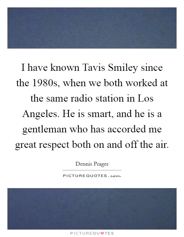 I have known Tavis Smiley since the 1980s, when we both worked at the same radio station in Los Angeles. He is smart, and he is a gentleman who has accorded me great respect both on and off the air Picture Quote #1