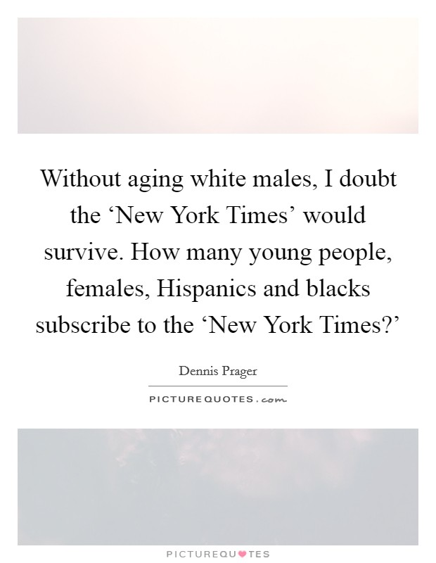 Without aging white males, I doubt the 'New York Times' would survive. How many young people, females, Hispanics and blacks subscribe to the 'New York Times?' Picture Quote #1