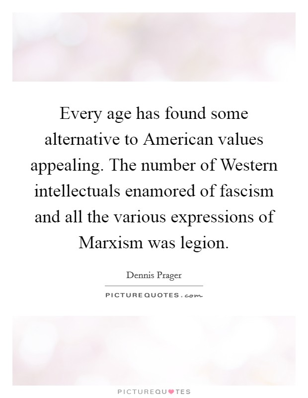 Every age has found some alternative to American values appealing. The number of Western intellectuals enamored of fascism and all the various expressions of Marxism was legion Picture Quote #1