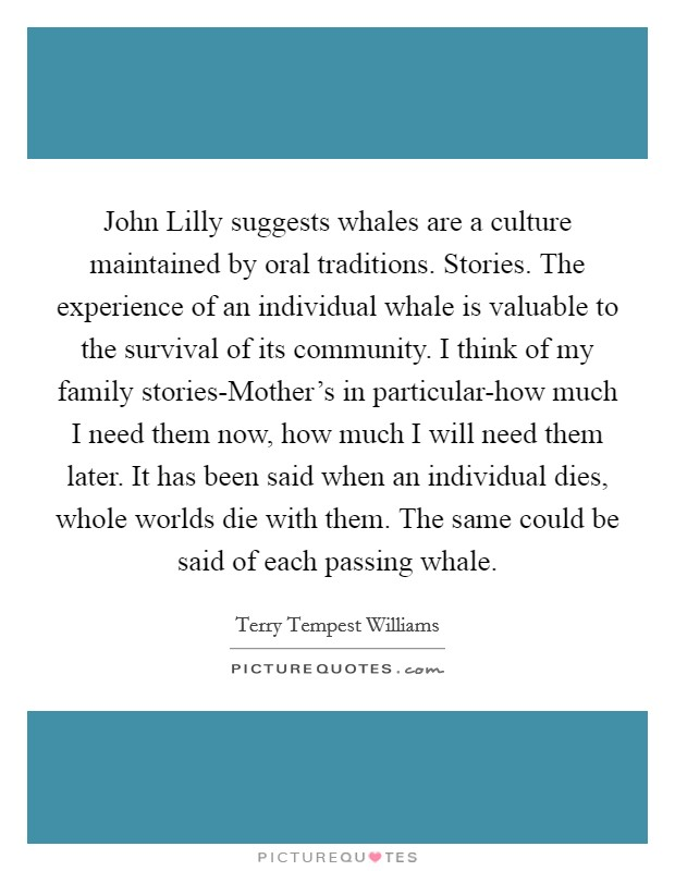 John Lilly suggests whales are a culture maintained by oral traditions. Stories. The experience of an individual whale is valuable to the survival of its community. I think of my family stories-Mother's in particular-how much I need them now, how much I will need them later. It has been said when an individual dies, whole worlds die with them. The same could be said of each passing whale Picture Quote #1