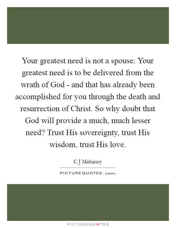 Your greatest need is not a spouse. Your greatest need is to be delivered from the wrath of God - and that has already been accomplished for you through the death and resurrection of Christ. So why doubt that God will provide a much, much lesser need? Trust His sovereignty, trust His wisdom, trust His love Picture Quote #1
