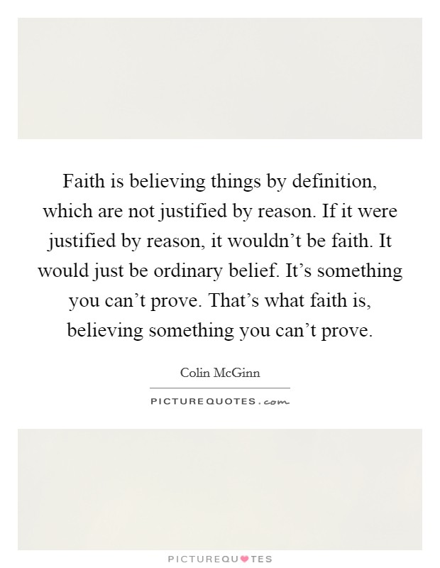 Faith is believing things by definition, which are not justified by reason. If it were justified by reason, it wouldn't be faith. It would just be ordinary belief. It's something you can't prove. That's what faith is, believing something you can't prove Picture Quote #1