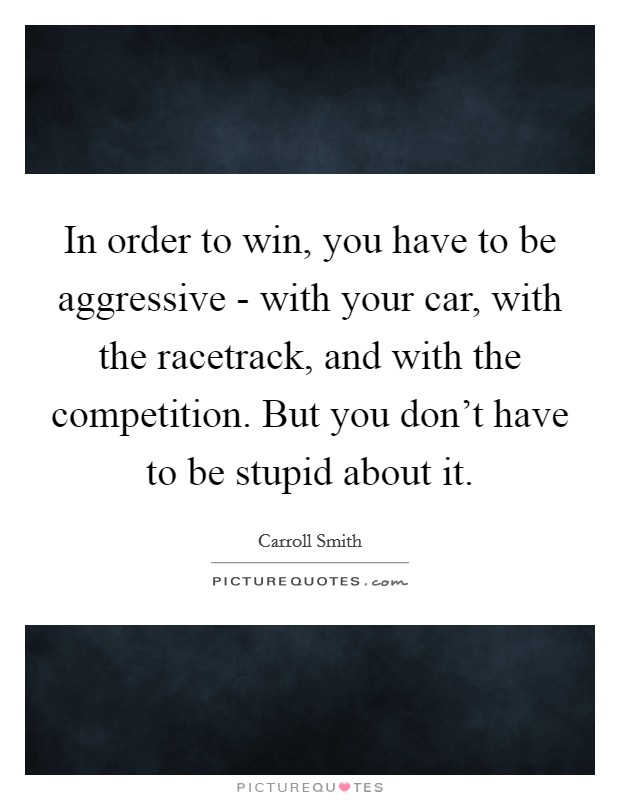 In order to win, you have to be aggressive - with your car, with the racetrack, and with the competition. But you don't have to be stupid about it Picture Quote #1