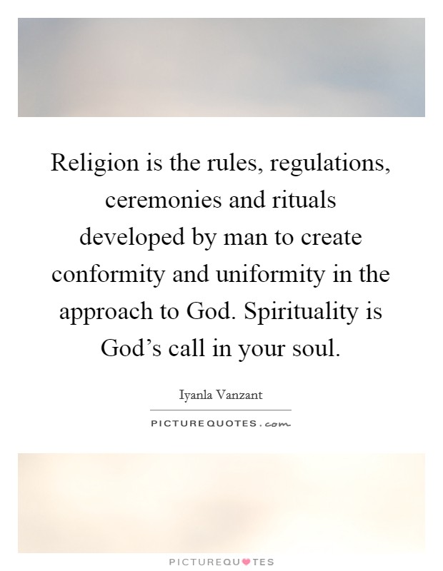 Religion is the rules, regulations, ceremonies and rituals developed by man to create conformity and uniformity in the approach to God. Spirituality is God's call in your soul Picture Quote #1