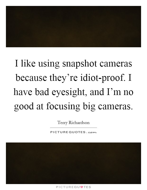 I like using snapshot cameras because they're idiot-proof. I have bad eyesight, and I'm no good at focusing big cameras Picture Quote #1