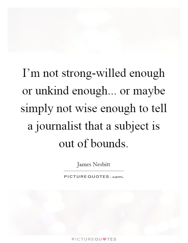 I'm not strong-willed enough or unkind enough... or maybe simply not wise enough to tell a journalist that a subject is out of bounds Picture Quote #1