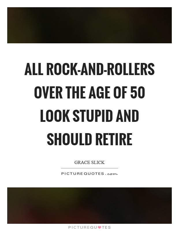 All rock-and-rollers over the age of 50 look stupid and should retire Picture Quote #1