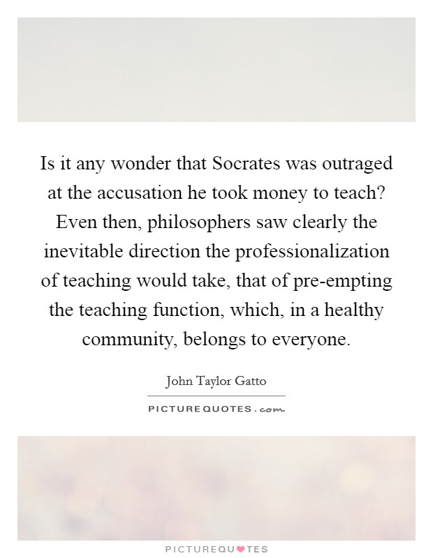 Is it any wonder that Socrates was outraged at the accusation he took money to teach? Even then, philosophers saw clearly the inevitable direction the professionalization of teaching would take, that of pre-empting the teaching function, which, in a healthy community, belongs to everyone Picture Quote #1