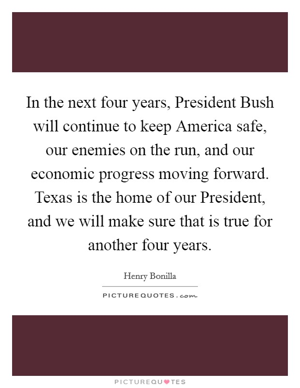 In the next four years, President Bush will continue to keep America safe, our enemies on the run, and our economic progress moving forward. Texas is the home of our President, and we will make sure that is true for another four years Picture Quote #1