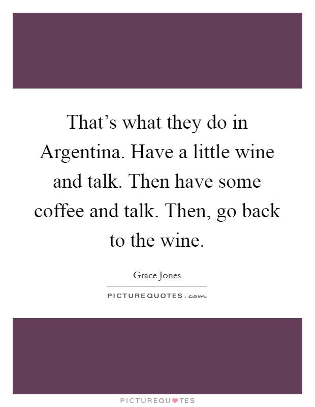 That's what they do in Argentina. Have a little wine and talk. Then have some coffee and talk. Then, go back to the wine Picture Quote #1